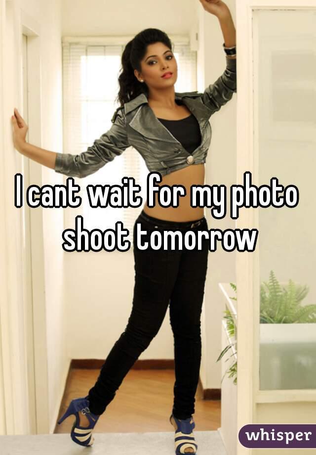 I cant wait for my photo shoot tomorrow