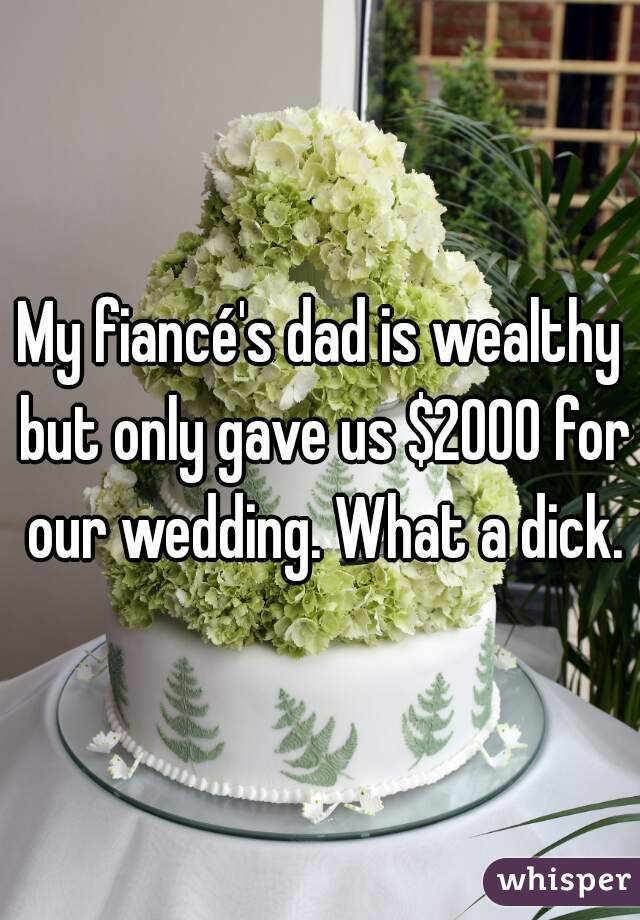 My fiancé's dad is wealthy but only gave us $2000 for our wedding. What a dick.