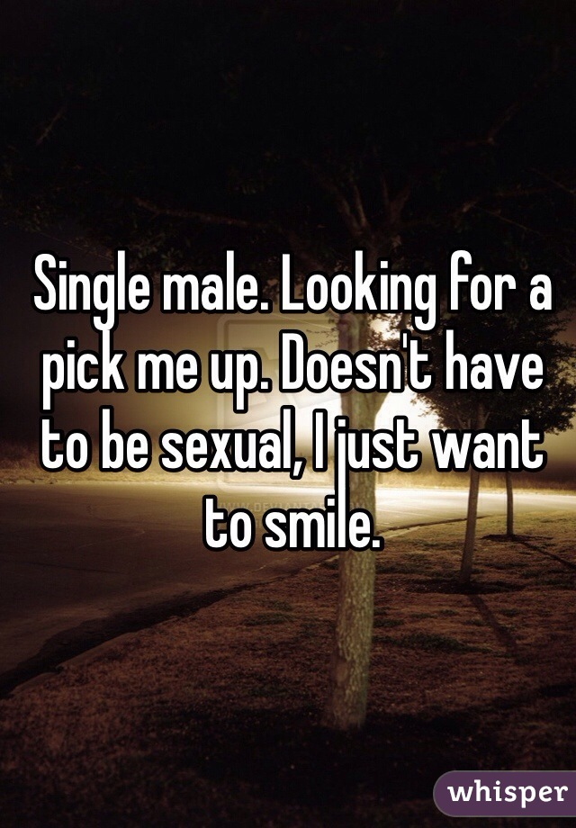 Single male. Looking for a pick me up. Doesn't have to be sexual, I just want to smile.