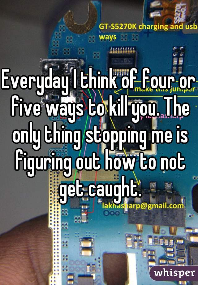 Everyday I think of four or five ways to kill you. The only thing stopping me is figuring out how to not get caught.