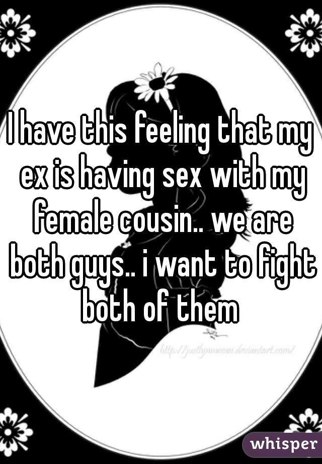 I have this feeling that my ex is having sex with my female cousin.. we are both guys.. i want to fight both of them