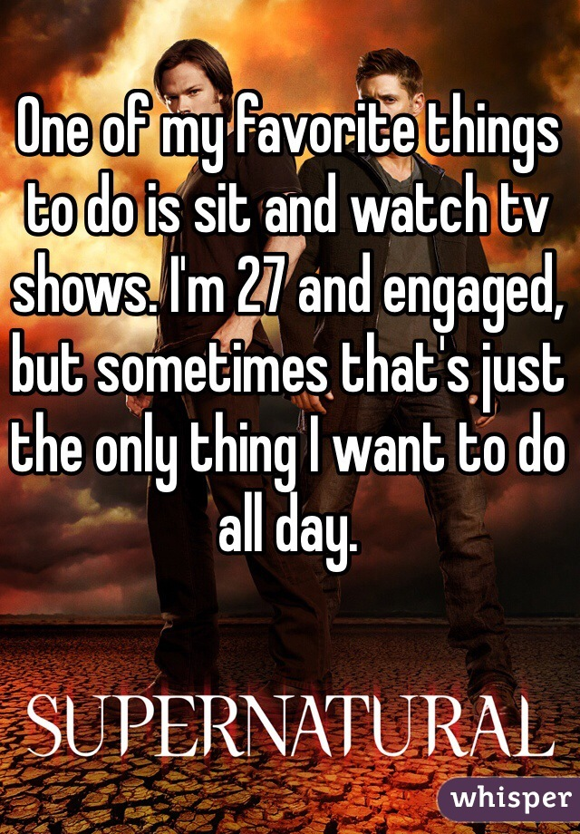 One of my favorite things to do is sit and watch tv shows. I'm 27 and engaged, but sometimes that's just the only thing I want to do all day.