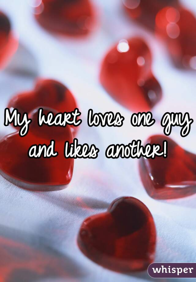 My heart loves one guy and likes another!
