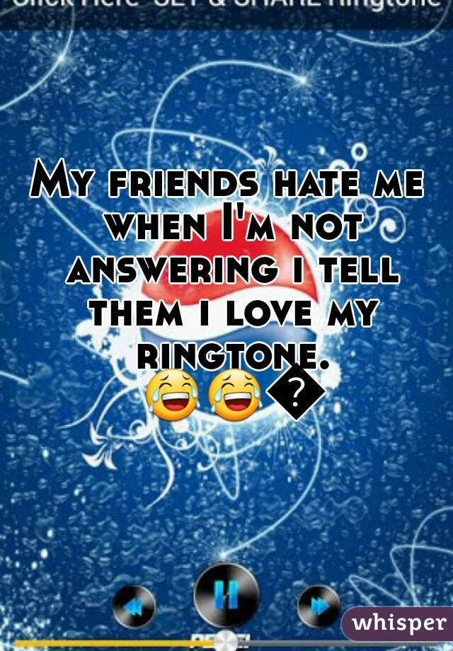 My friends hate me when I'm not answering i tell them i love my ringtone. 😂😂😂