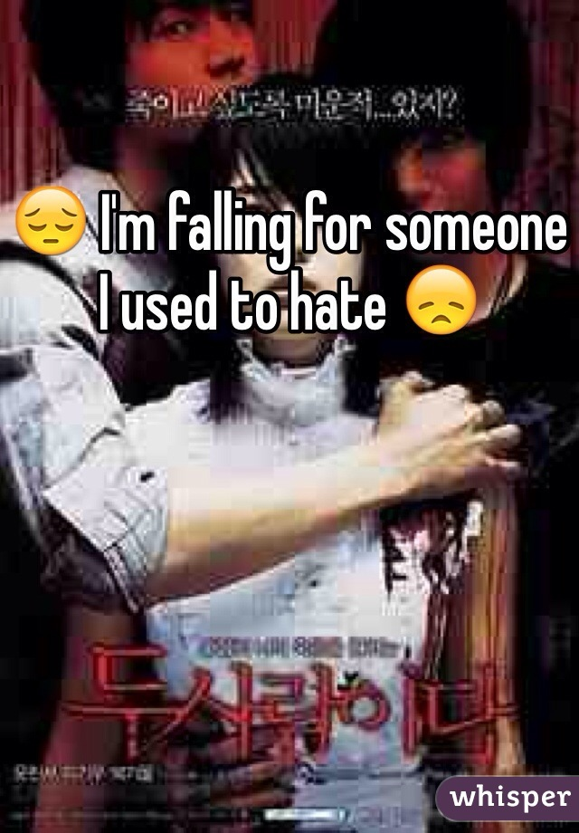😔 I'm falling for someone I used to hate 😞