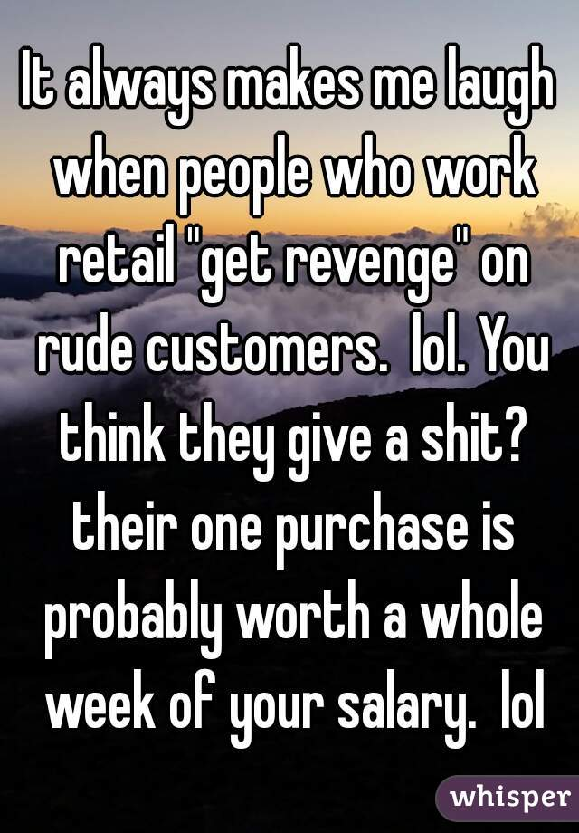 "It always makes me laugh when people who work retail ""get revenge"" on rude customers.  lol. You think they give a shit? their one purchase is probably worth a whole week of your salary.  lol"