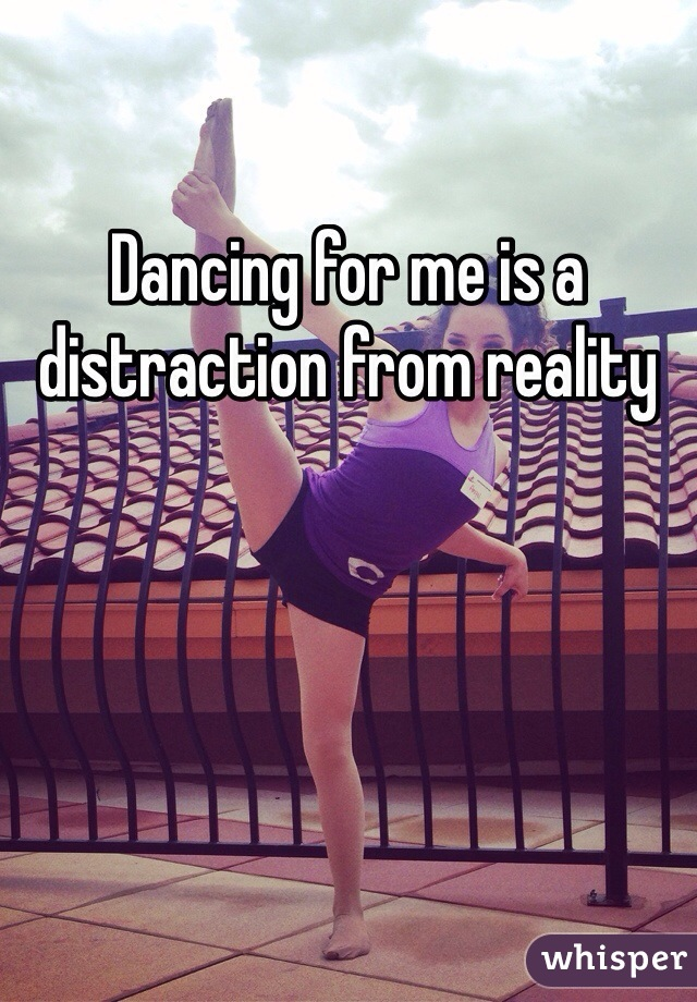 Dancing for me is a distraction from reality