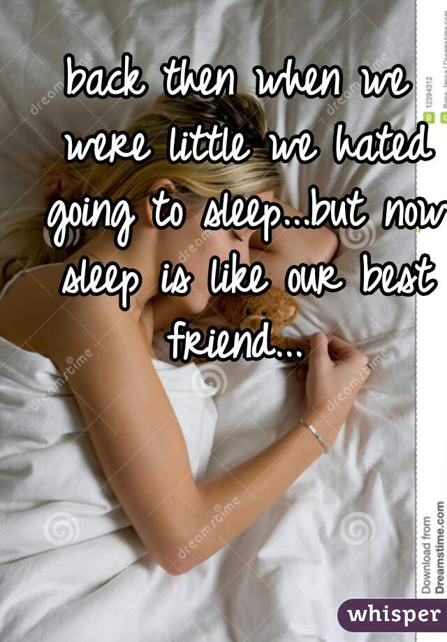 back then when we were little we hated going to sleep...but now sleep is like our best friend...