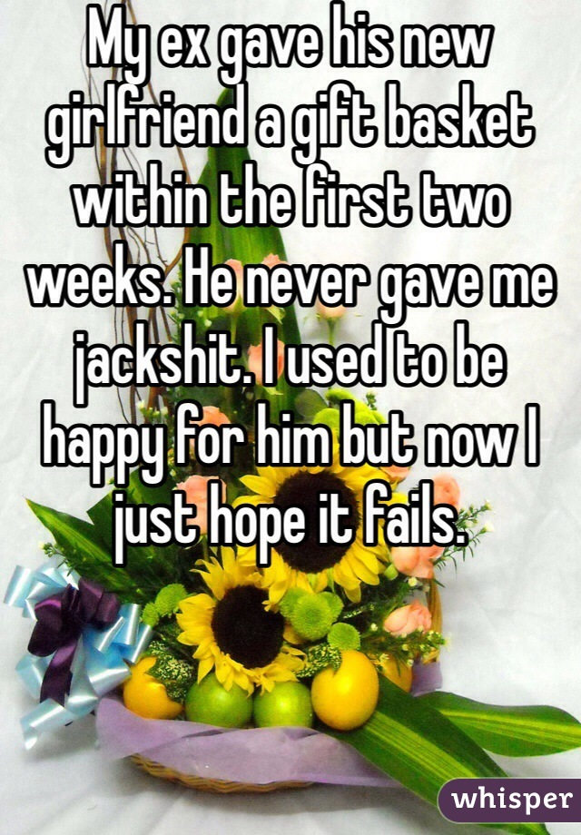My ex gave his new girlfriend a gift basket within the first two weeks. He never gave me jackshit. I used to be happy for him but now I just hope it fails.