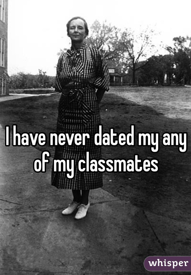 I have never dated my any of my classmates