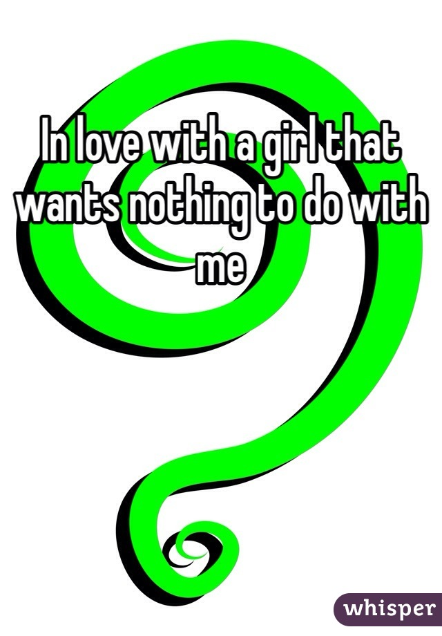In love with a girl that wants nothing to do with me