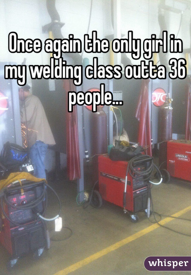 Once again the only girl in my welding class outta 36 people...