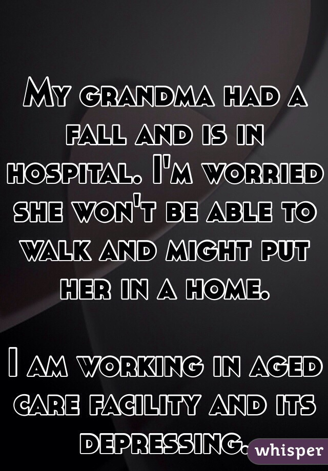 My grandma had a fall and is in hospital. I'm worried she won't be able to walk and might put her in a home.   I am working in aged care facility and its depressing.