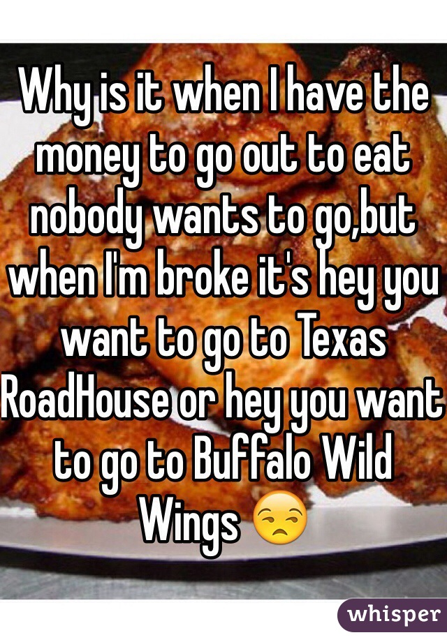 Why is it when I have the money to go out to eat nobody wants to go,but when I'm broke it's hey you want to go to Texas RoadHouse or hey you want to go to Buffalo Wild Wings 😒