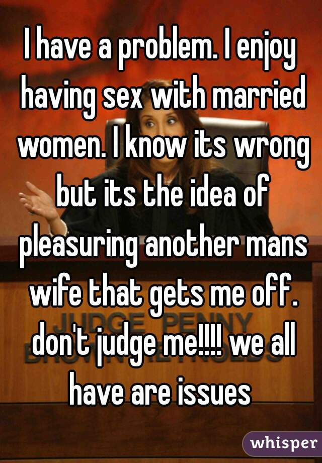 I have a problem. I enjoy having sex with married women. I know its wrong but its the idea of pleasuring another mans wife that gets me off. don't judge me!!!! we all have are issues