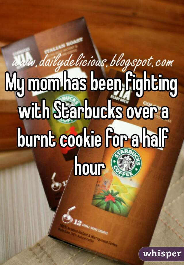 My mom has been fighting with Starbucks over a burnt cookie for a half hour