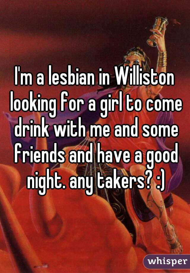 I'm a lesbian in Williston looking for a girl to come drink with me and some friends and have a good night. any takers? :)