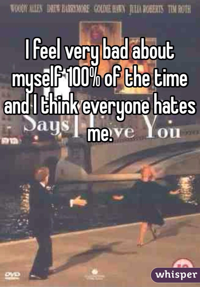 I feel very bad about myself 100% of the time and I think everyone hates me.