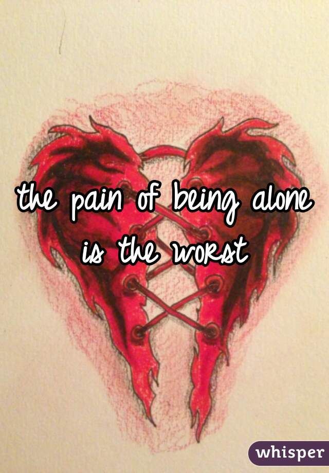 the pain of being alone is the worst
