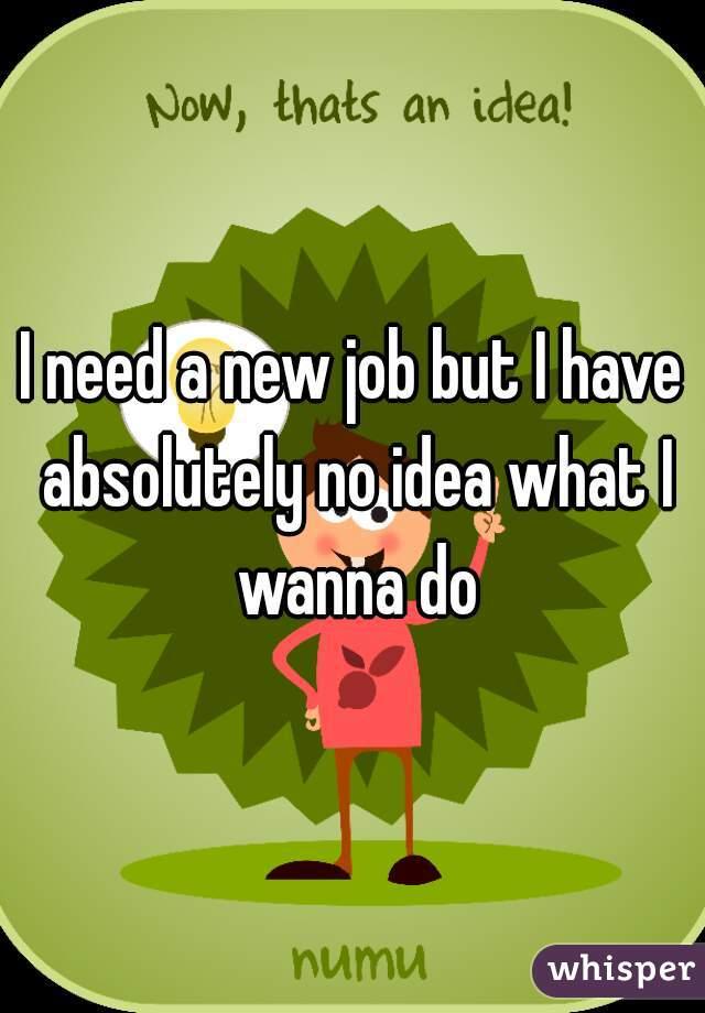 I need a new job but I have absolutely no idea what I wanna do