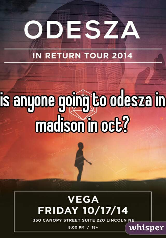 is anyone going to odesza in madison in oct?