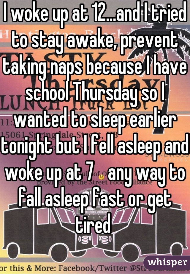 I woke up at 12...and I tried to stay awake, prevent taking naps because I have school Thursday so I wanted to sleep earlier tonight but I fell asleep and woke up at 7 😩 any way to fall asleep fast or get tired