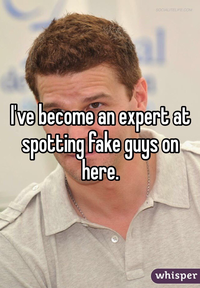 I've become an expert at spotting fake guys on here.