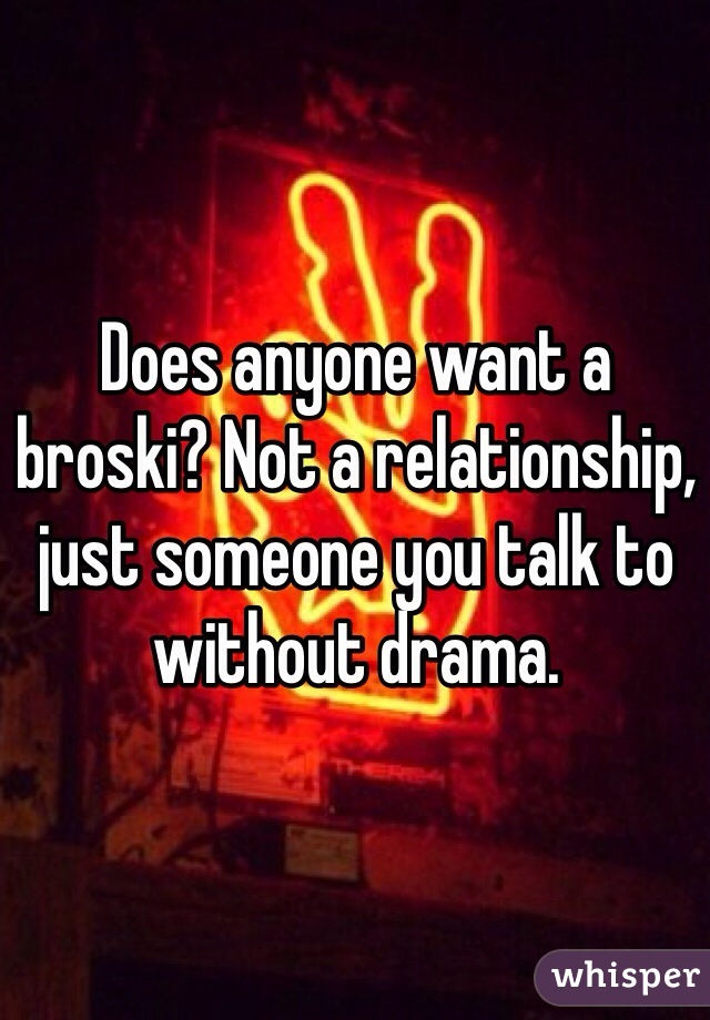 Does anyone want a broski? Not a relationship, just someone you talk to without drama.