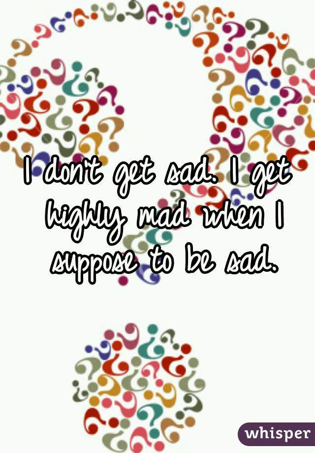 I don't get sad. I get highly mad when I suppose to be sad.