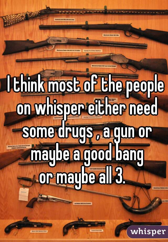 I think most of the people on whisper either need some drugs , a gun or maybe a good bang or maybe all 3.