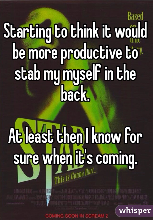 Starting to think it would be more productive to stab my myself in the back.  At least then I know for sure when it's coming.