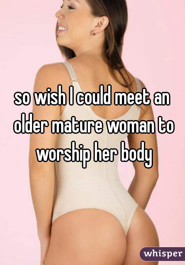 so wish I could meet an older mature woman to worship her body