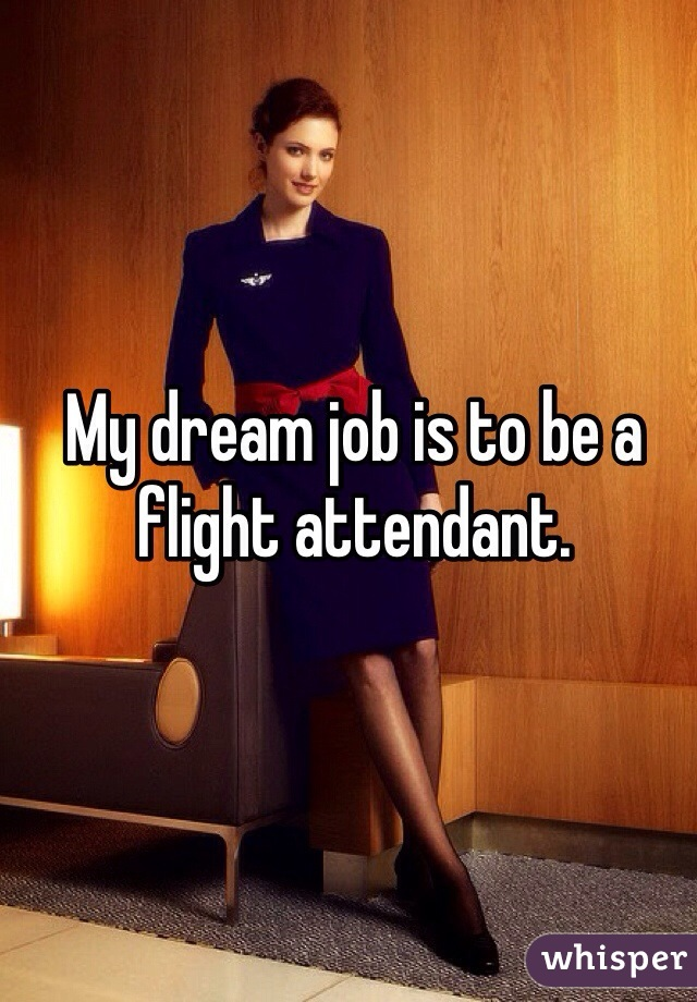 My dream job is to be a flight attendant.