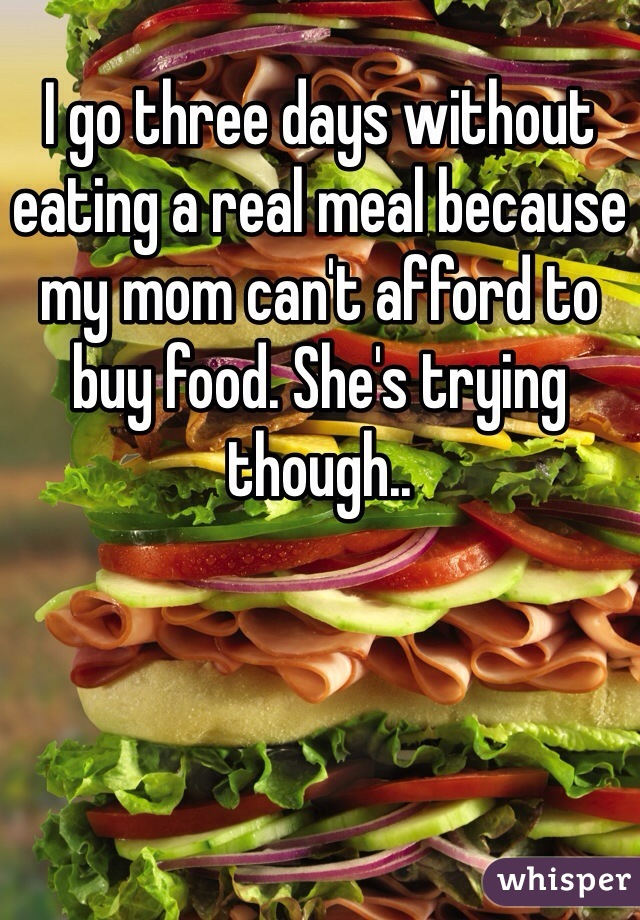 I go three days without eating a real meal because my mom can't afford to buy food. She's trying though..