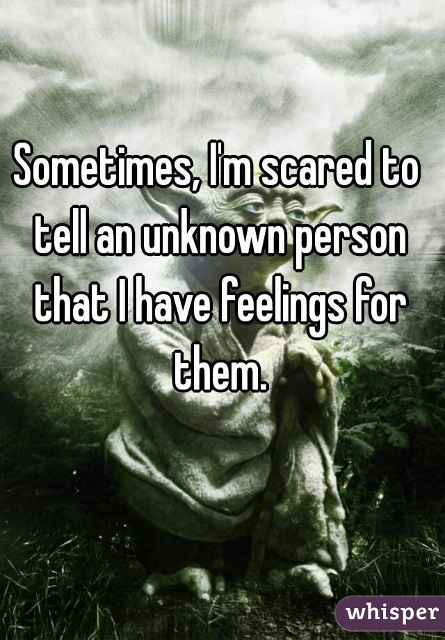 Sometimes, I'm scared to tell an unknown person that I have feelings for them.
