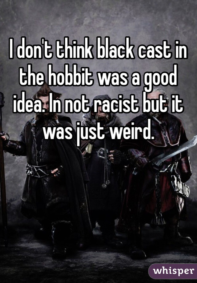 I don't think black cast in the hobbit was a good idea. In not racist but it was just weird.