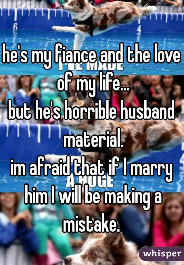 he's my fiance and the love of my life... but he's horrible husband material. im afraid that if I marry him I will be making a mistake.