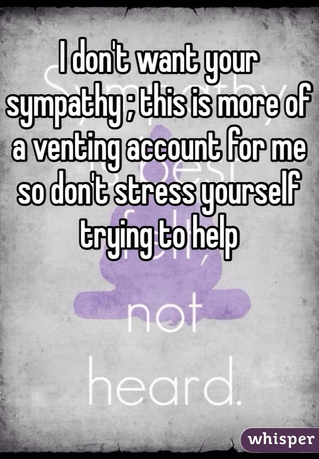 I don't want your sympathy ; this is more of a venting account for me so don't stress yourself trying to help