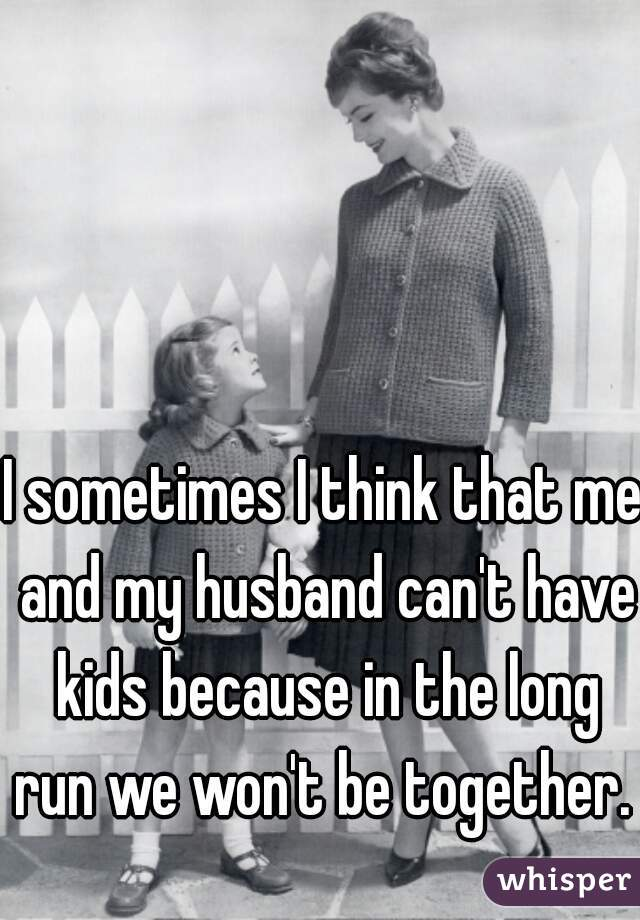 I sometimes I think that me and my husband can't have kids because in the long run we won't be together.