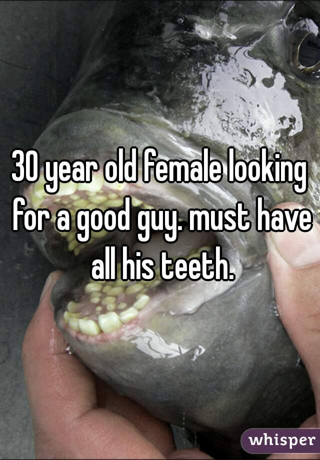 30 year old female looking for a good guy. must have all his teeth.