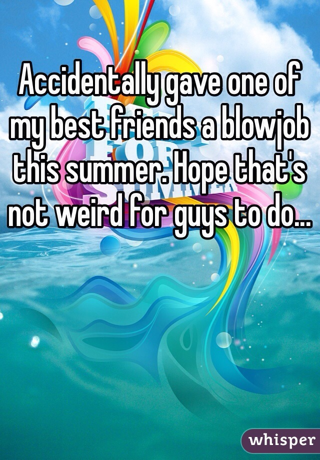 Accidentally gave one of my best friends a blowjob this summer. Hope that's not weird for guys to do...