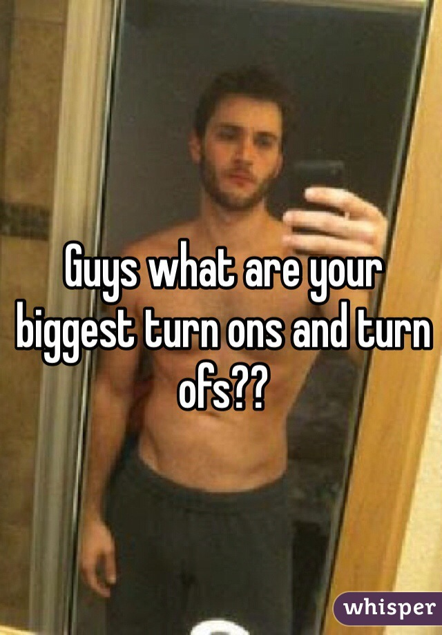 Guys what are your biggest turn ons and turn ofs??