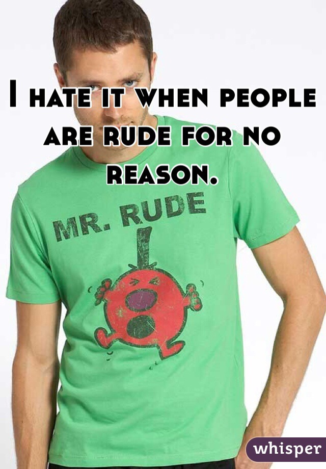 I hate it when people are rude for no reason.