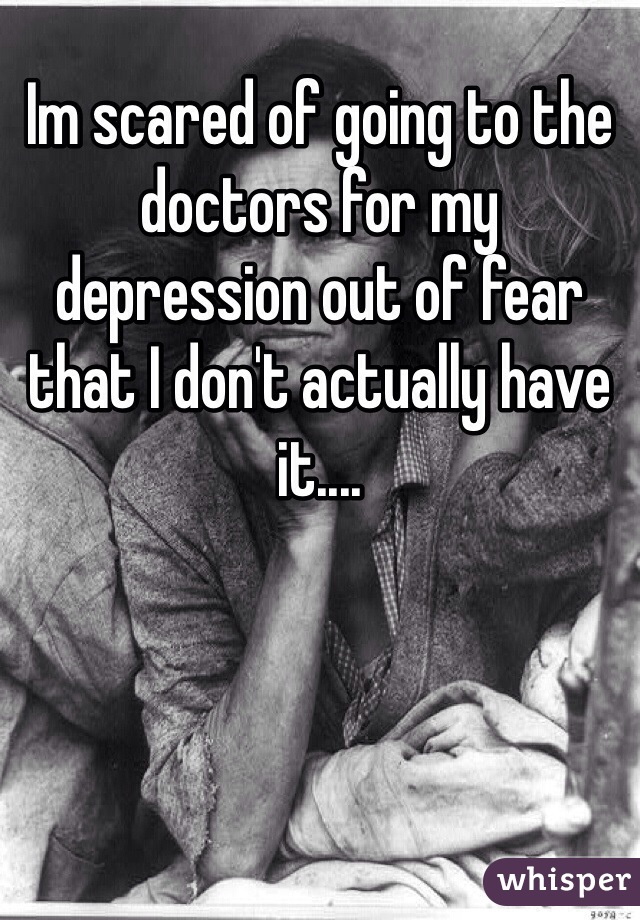 Im scared of going to the doctors for my depression out of fear that I don't actually have it....