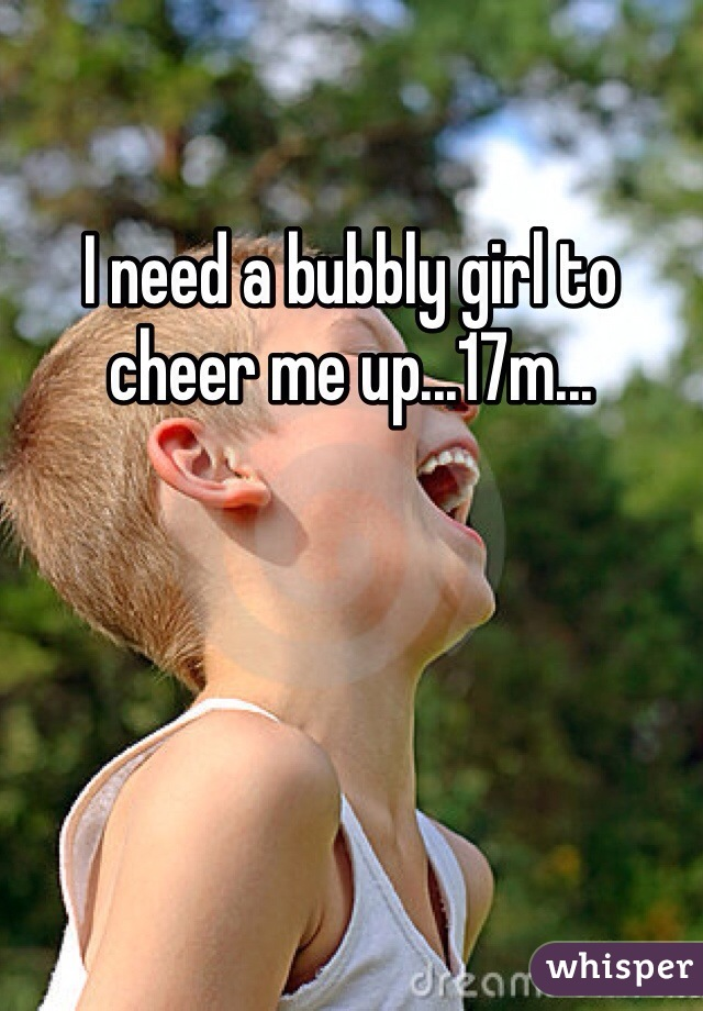I need a bubbly girl to cheer me up...17m...