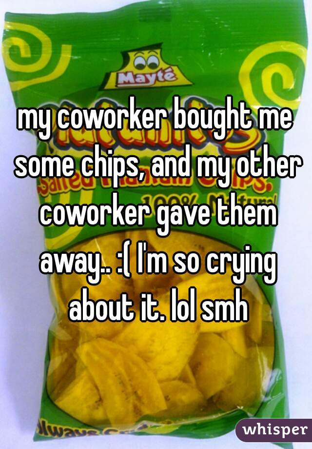 my coworker bought me some chips, and my other coworker gave them away.. :( I'm so crying about it. lol smh
