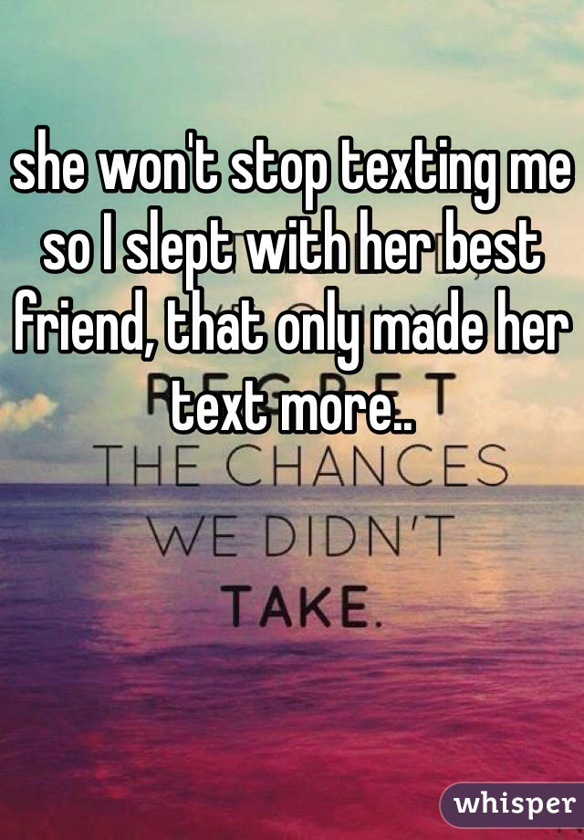 she won't stop texting me so I slept with her best friend, that only made her text more..