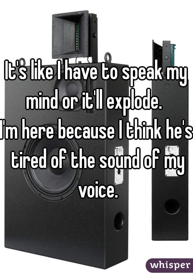 It's like I have to speak my mind or it'll explode.   I'm here because I think he's tired of the sound of my voice.