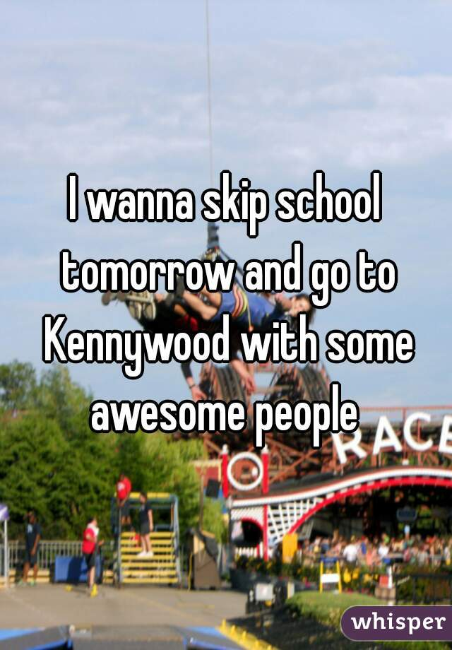 I wanna skip school tomorrow and go to Kennywood with some awesome people