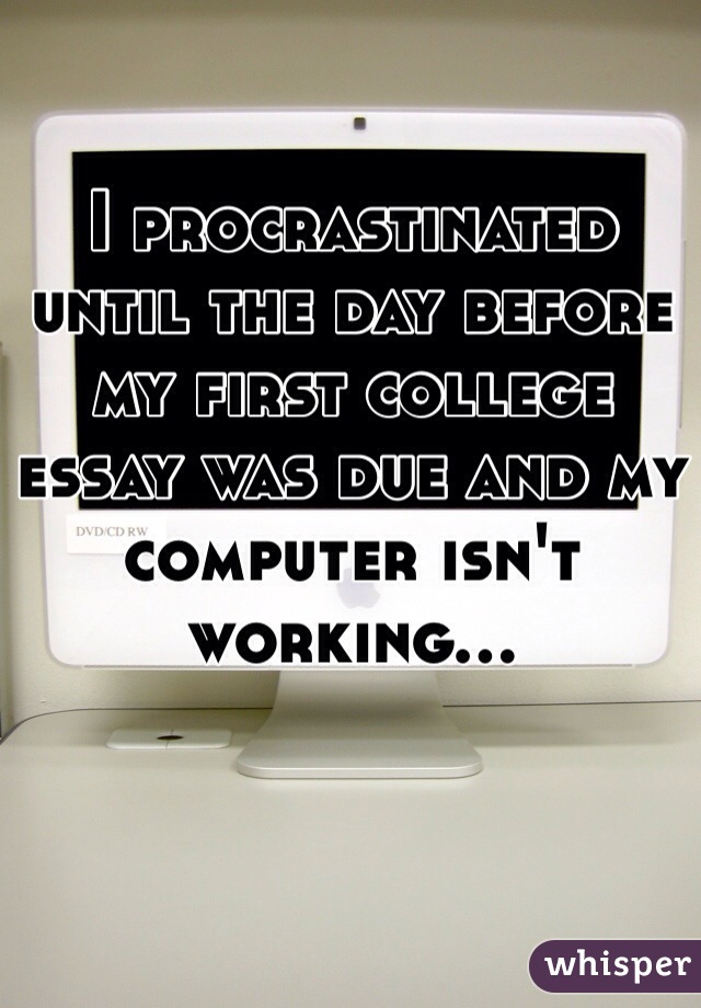 I procrastinated until the day before my first college essay was due and my computer isn't working...